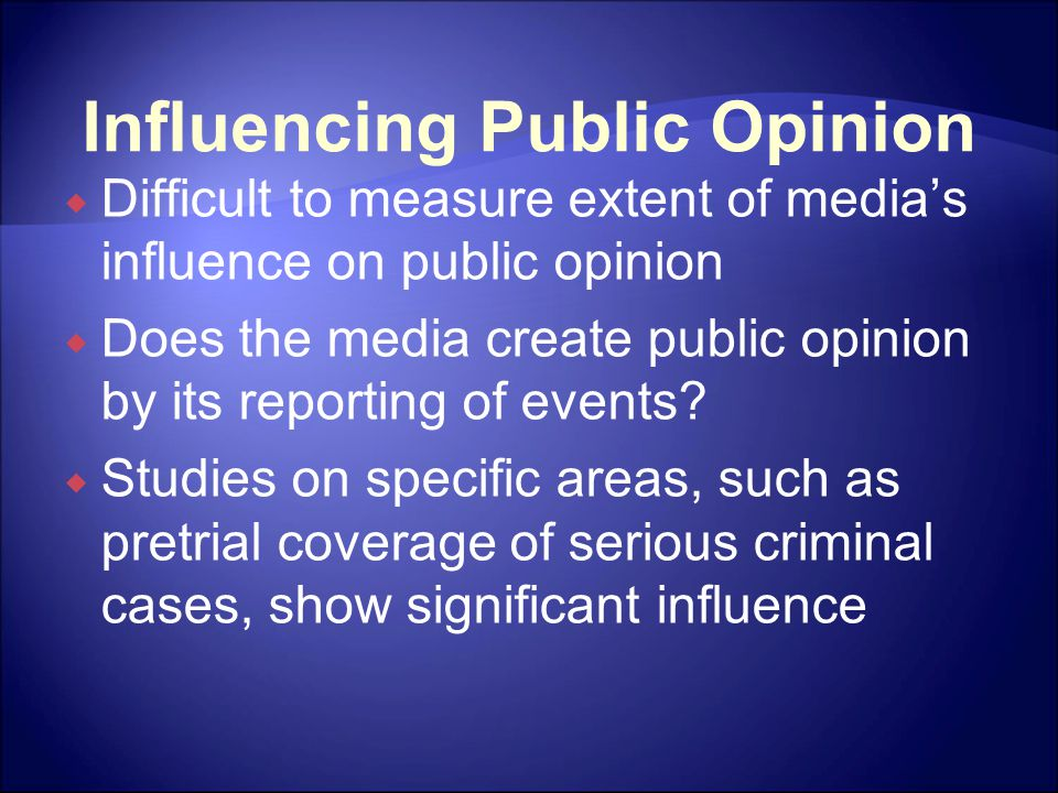Influencing Public Opinion  Difficult to measure extent of media's influence on public opinion  Does the media create public opinion by its reporting of events.