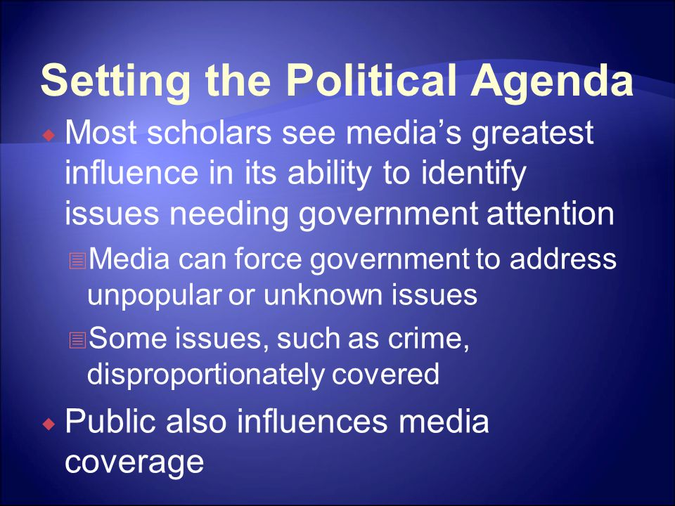 Setting the Political Agenda  Most scholars see media's greatest influence in its ability to identify issues needing government attention  Media can force government to address unpopular or unknown issues  Some issues, such as crime, disproportionately covered  Public also influences media coverage