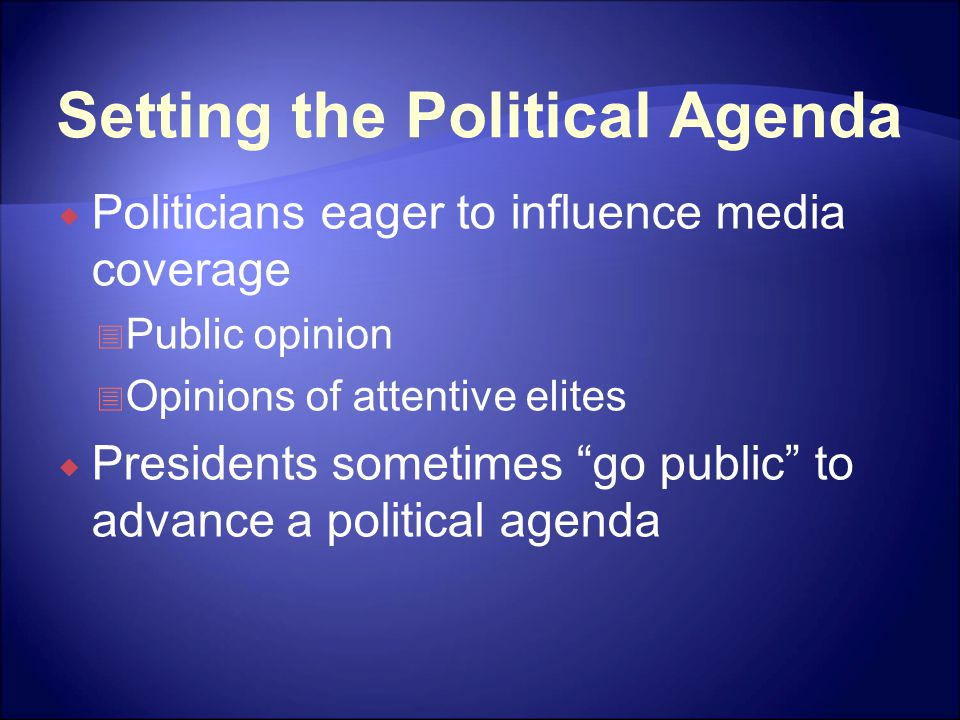 Setting the Political Agenda  Politicians eager to influence media coverage  Public opinion  Opinions of attentive elites  Presidents sometimes go public to advance a political agenda