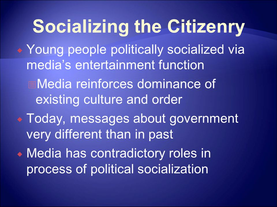 Socializing the Citizenry  Young people politically socialized via media's entertainment function  Media reinforces dominance of existing culture and order  Today, messages about government very different than in past  Media has contradictory roles in process of political socialization