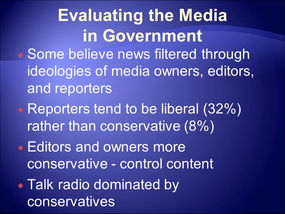 Evaluating the Media in Government  Some believe news filtered through ideologies of media owners, editors, and reporters  Reporters tend to be liberal (32%) rather than conservative (8%)  Editors and owners more conservative - control content  Talk radio dominated by conservatives
