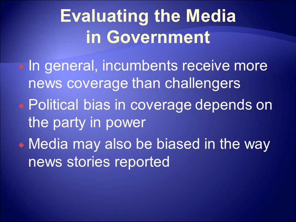 Evaluating the Media in Government  In general, incumbents receive more news coverage than challengers  Political bias in coverage depends on the pa