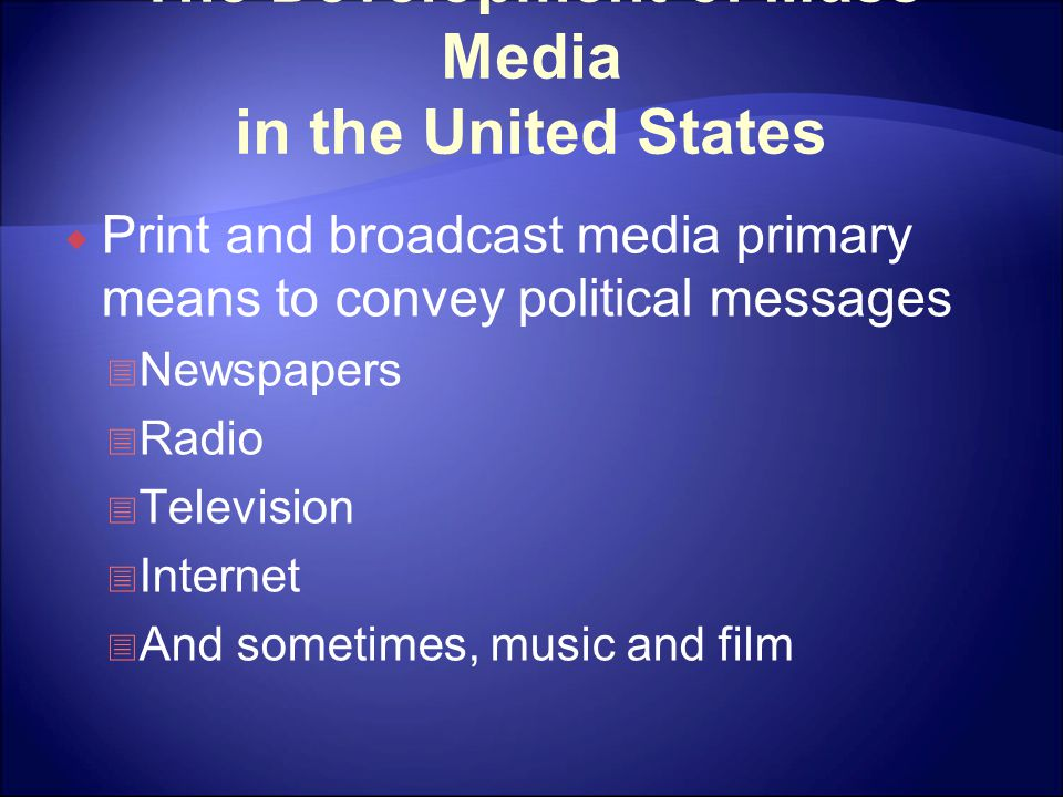 The Development of Mass Media in the United States  Print and broadcast media primary means to convey political messages  Newspapers  Radio  Telev