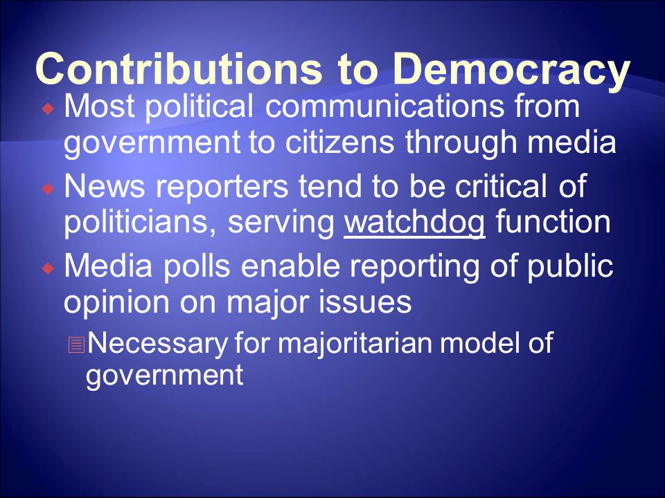 Contributions to Democracy  Most political communications from government to citizens through media  News reporters tend to be critical of politicians, serving watchdog function  Media polls enable reporting of public opinion on major issues  Necessary for majoritarian model of government