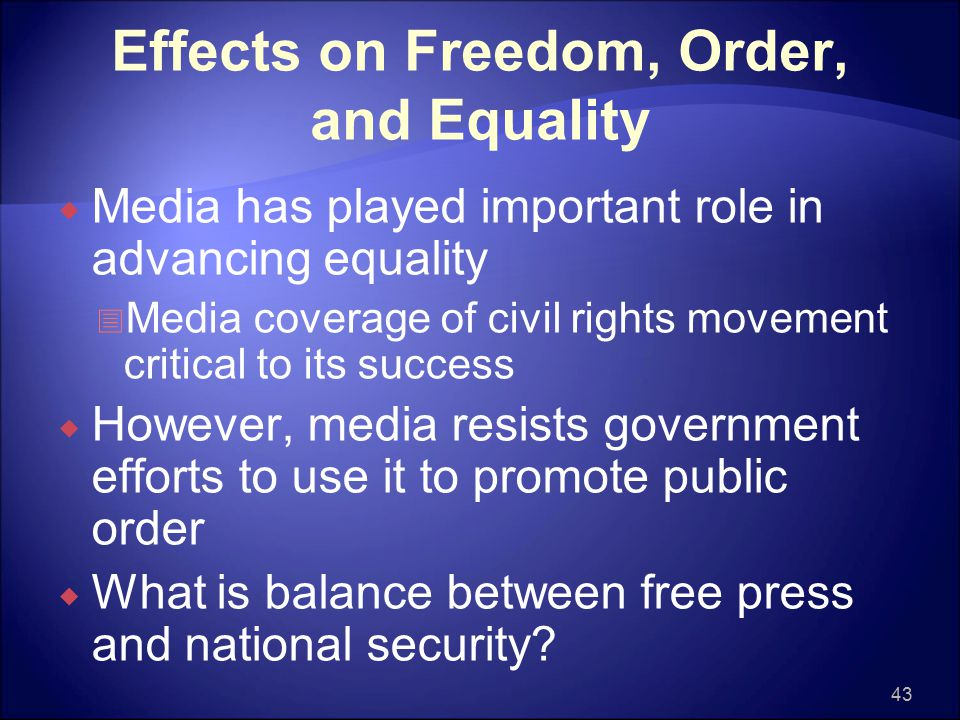 Effects on Freedom, Order, and Equality  Media has played important role in advancing equality  Media coverage of civil rights movement critical to its success  However, media resists government efforts to use it to promote public order  What is balance between free press and national security.