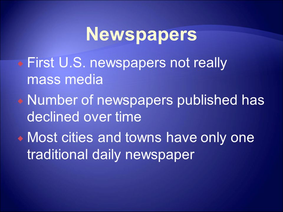 Newspapers  First U.S. newspapers not really mass media  Number of newspapers published has declined over time  Most cities and towns have only one