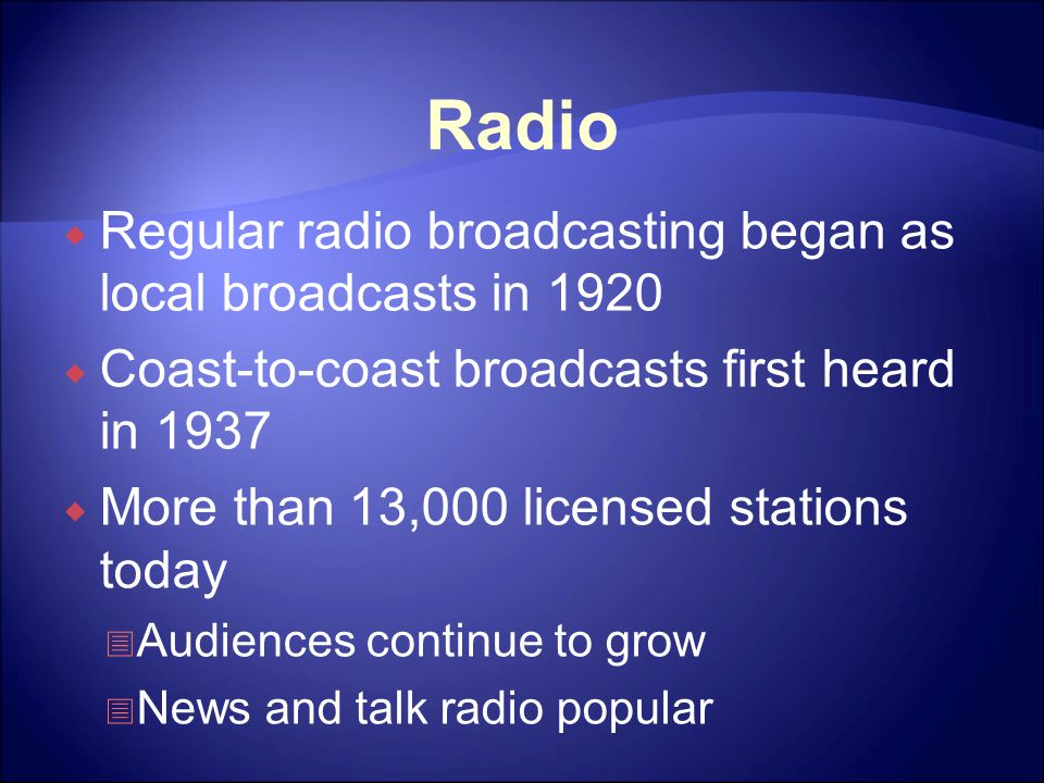 Radio  Regular radio broadcasting began as local broadcasts in 1920  Coast-to-coast broadcasts first heard in 1937  More than 13,000 licensed stations today  Audiences continue to grow  News and talk radio popular