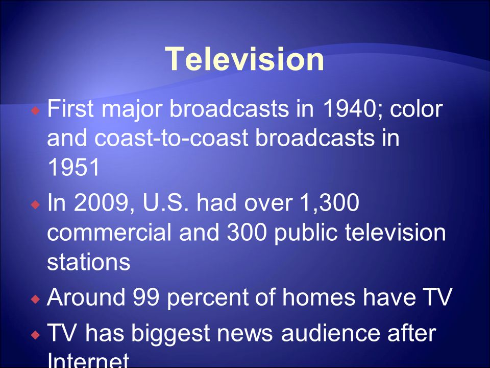 Television  First major broadcasts in 1940; color and coast-to-coast broadcasts in 1951  In 2009, U.S. had over 1,300 commercial and 300 public tele
