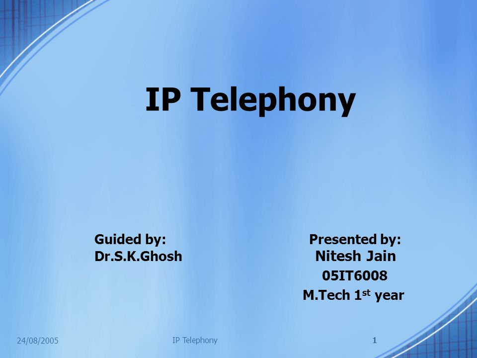 24/08/2005 IP Telephony1 Guided by: Presented by: Dr.S.K.Ghosh Nitesh Jain 05IT6008 M.Tech 1 st year