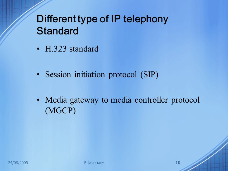 24/08/2005 IP Telephony10 Different type of IP telephony Standard H.323 standard Session initiation protocol (SIP) Media gateway to media controller protocol (MGCP)