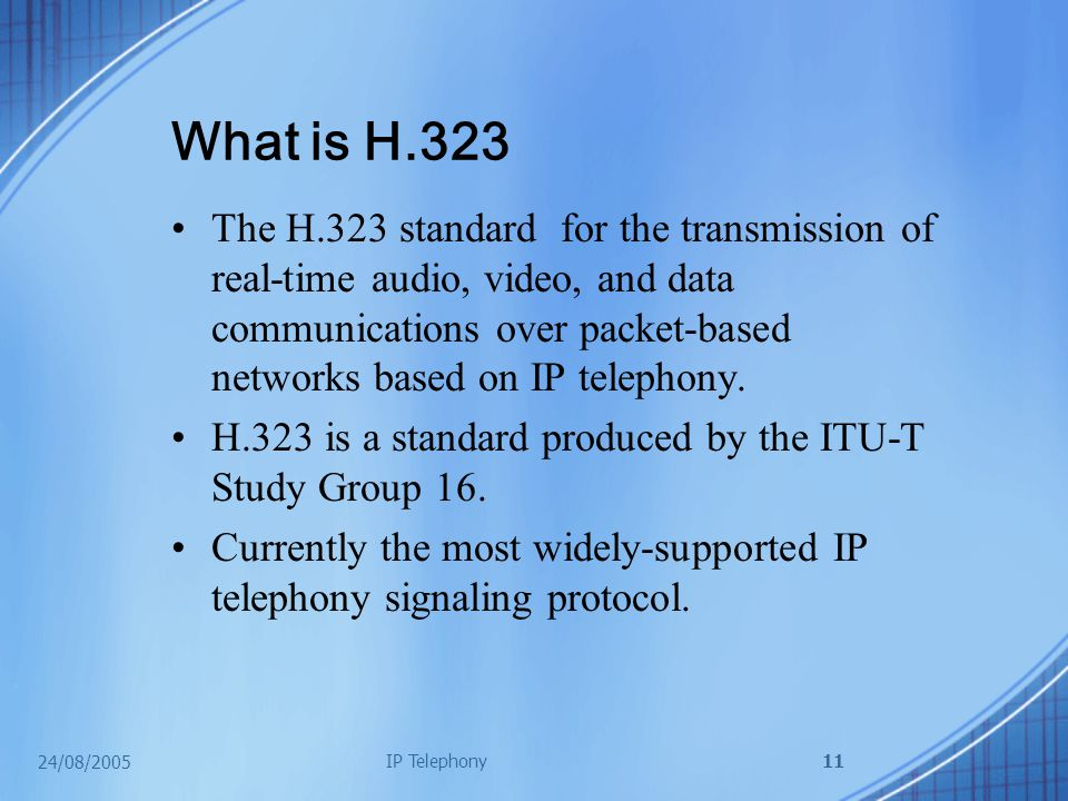 24/08/2005 IP Telephony11 What is H.323 The H.323 standard for the transmission of real-time audio, video, and data communications over packet-based networks based on IP telephony.
