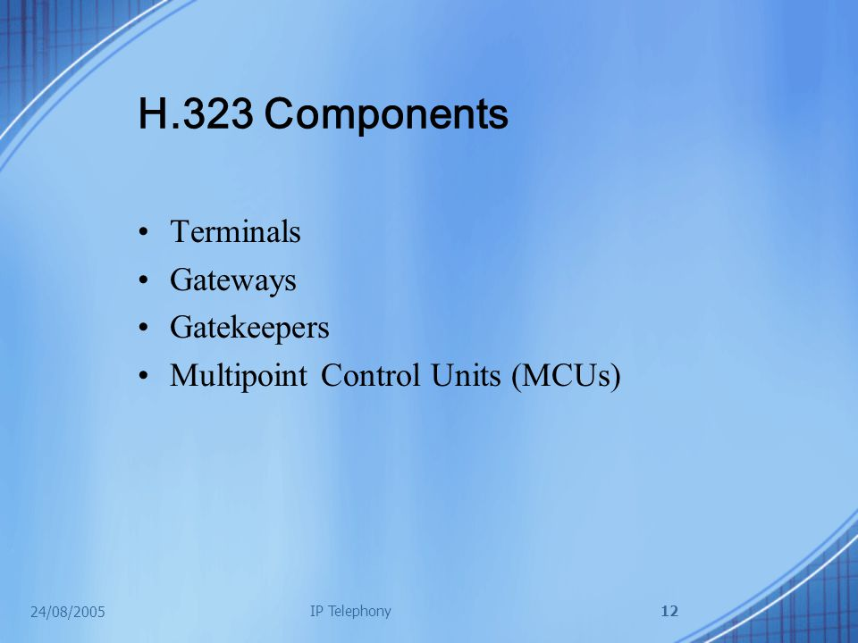 24/08/2005 IP Telephony12 H.323 Components Terminals Gateways Gatekeepers Multipoint Control Units (MCUs)