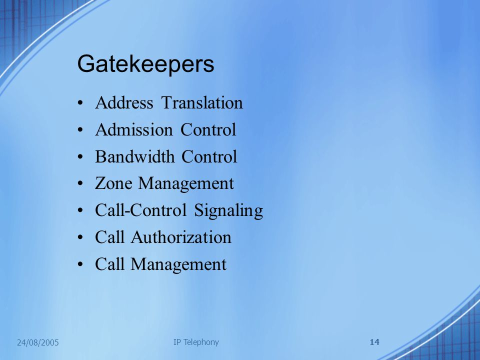 24/08/2005 IP Telephony14 Gatekeepers Address Translation Admission Control Bandwidth Control Zone Management Call-Control Signaling Call Authorization Call Management