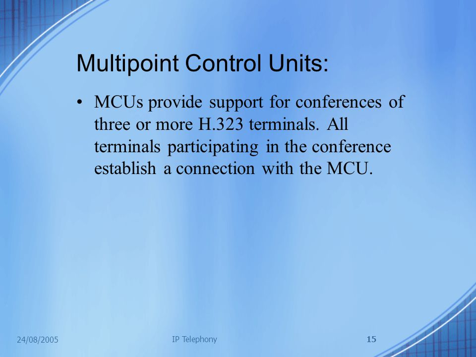 24/08/2005 IP Telephony15 Multipoint Control Units: MCUs provide support for conferences of three or more H.323 terminals.