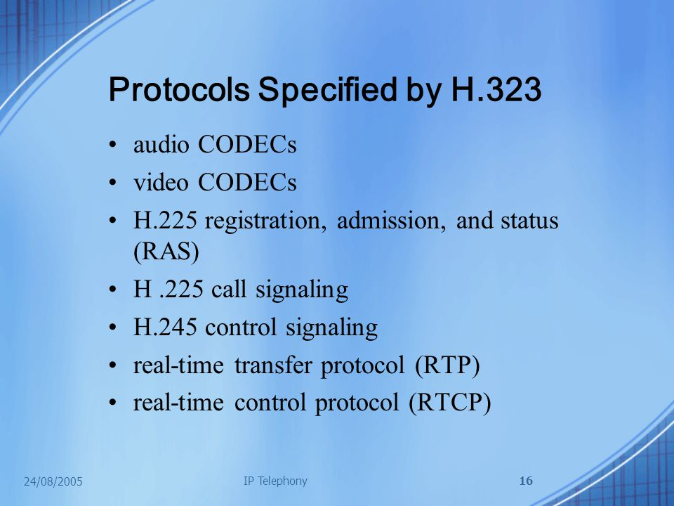 24/08/2005 IP Telephony16 Protocols Specified by H.323 audio CODECs video CODECs H.225 registration, admission, and status (RAS) H.225 call signaling H.245 control signaling real-time transfer protocol (RTP) real-time control protocol (RTCP)