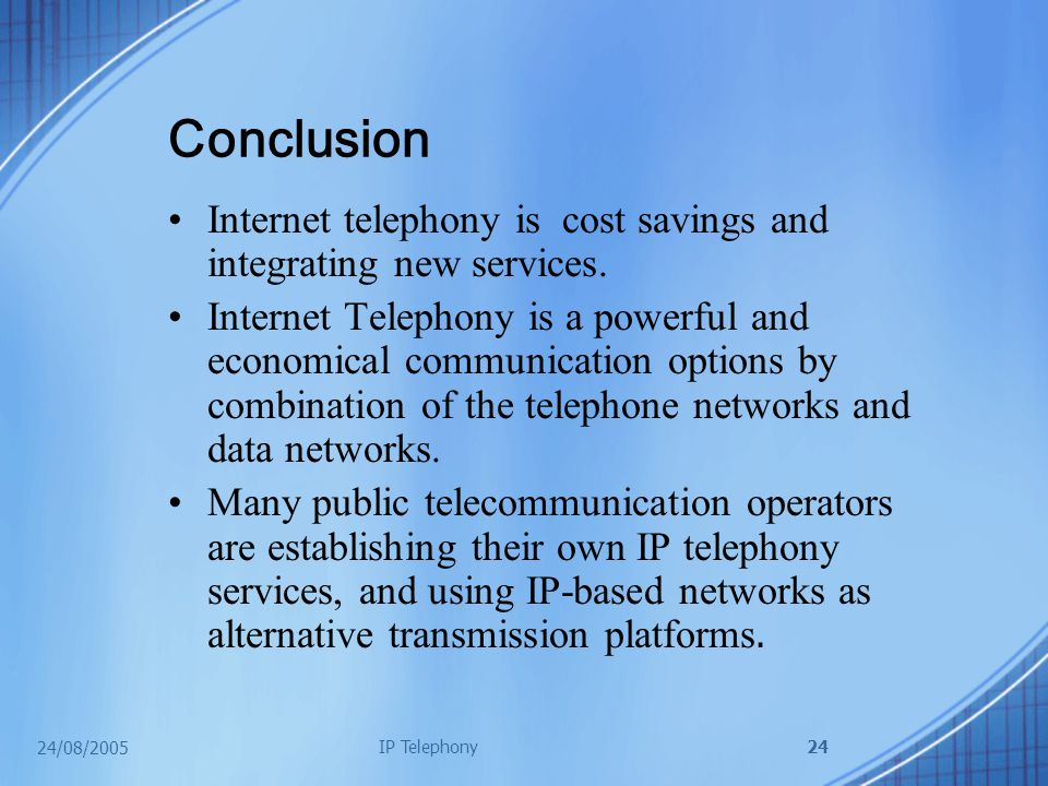 24/08/2005 IP Telephony24 Conclusion Internet telephony is cost savings and integrating new services.