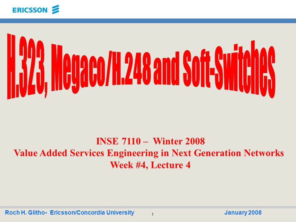 1 Roch H. Glitho- Ericsson/Concordia UniversityJanuary 2008 INSE 7110 – Winter 2008 Value Added Services Engineering in Next Generation Networks Week