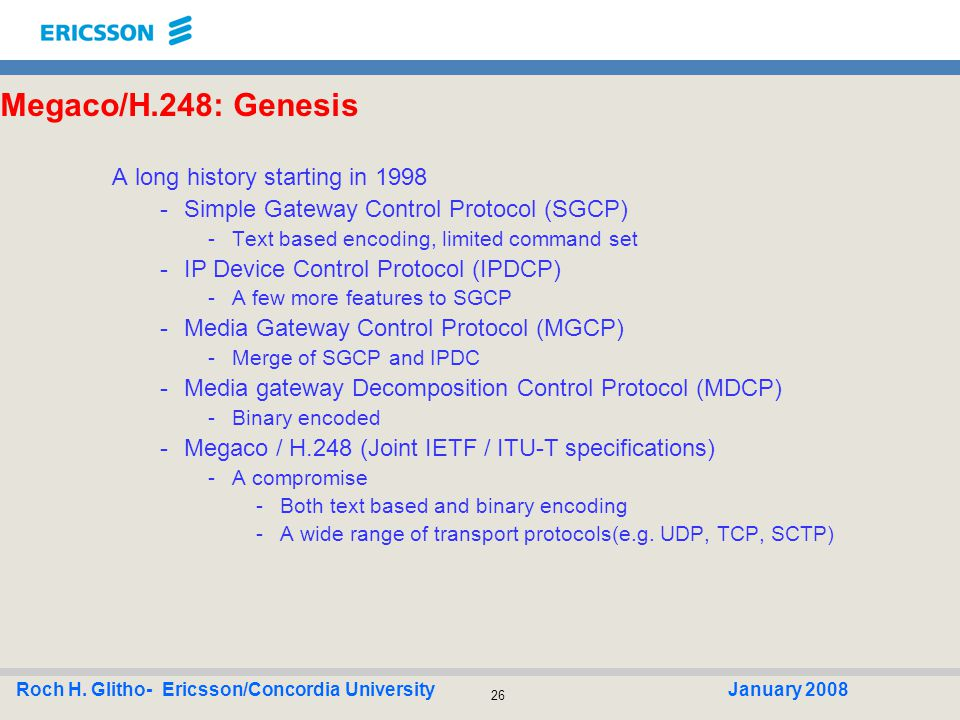 26 Roch H. Glitho- Ericsson/Concordia UniversityJanuary 2008 Megaco/H.248: Genesis A long history starting in 1998 -Simple Gateway Control Protocol (S