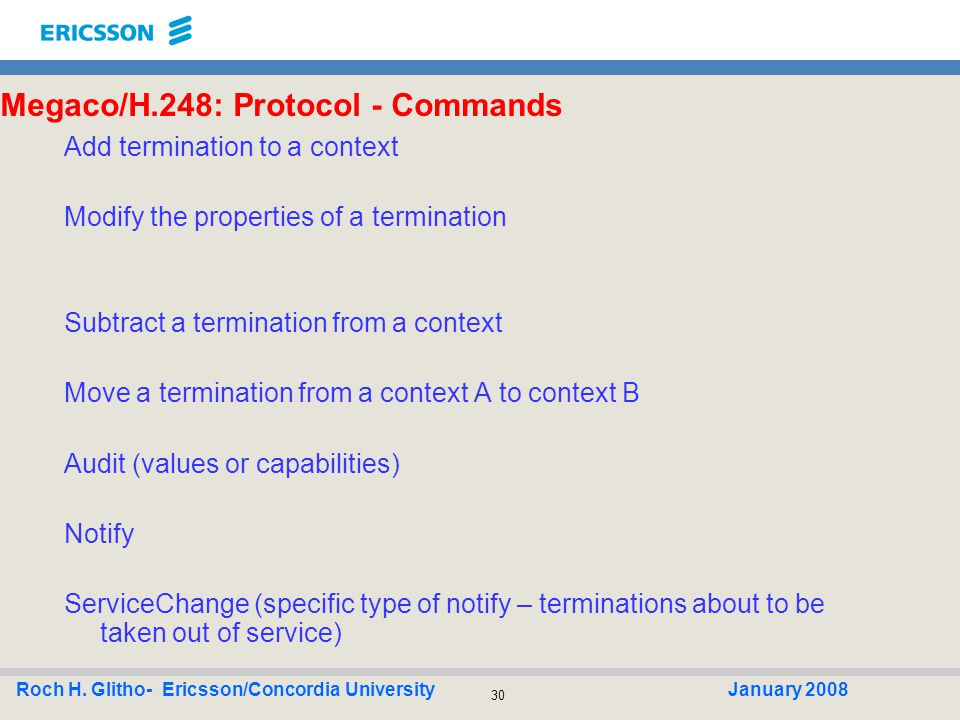30 Roch H. Glitho- Ericsson/Concordia UniversityJanuary 2008 Megaco/H.248: Protocol - Commands Add termination to a context Modify the properties of a