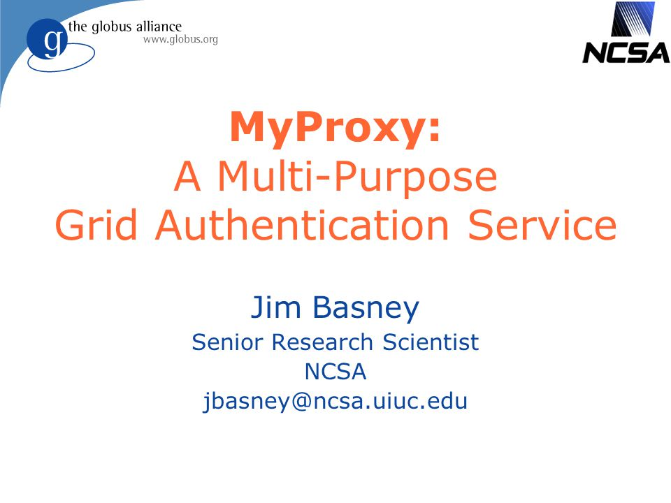WCGA 2006http://myproxy.ncsa.uiuc.edu/32 Conclusion l MyProxy: A Multi-Purpose Grid Authentication Service u Used in many delegation and single sign-on scenarios l MyProxy provides practical authentication solutions u Minimize changes to existing software and protocols u Leverage community standards l PAM, SASL, Kerberos, LDAP, Pubcookie, Shibboleth l Active MyProxy open source community u Deploy new developments via MyProxy u Benefit from the work of others