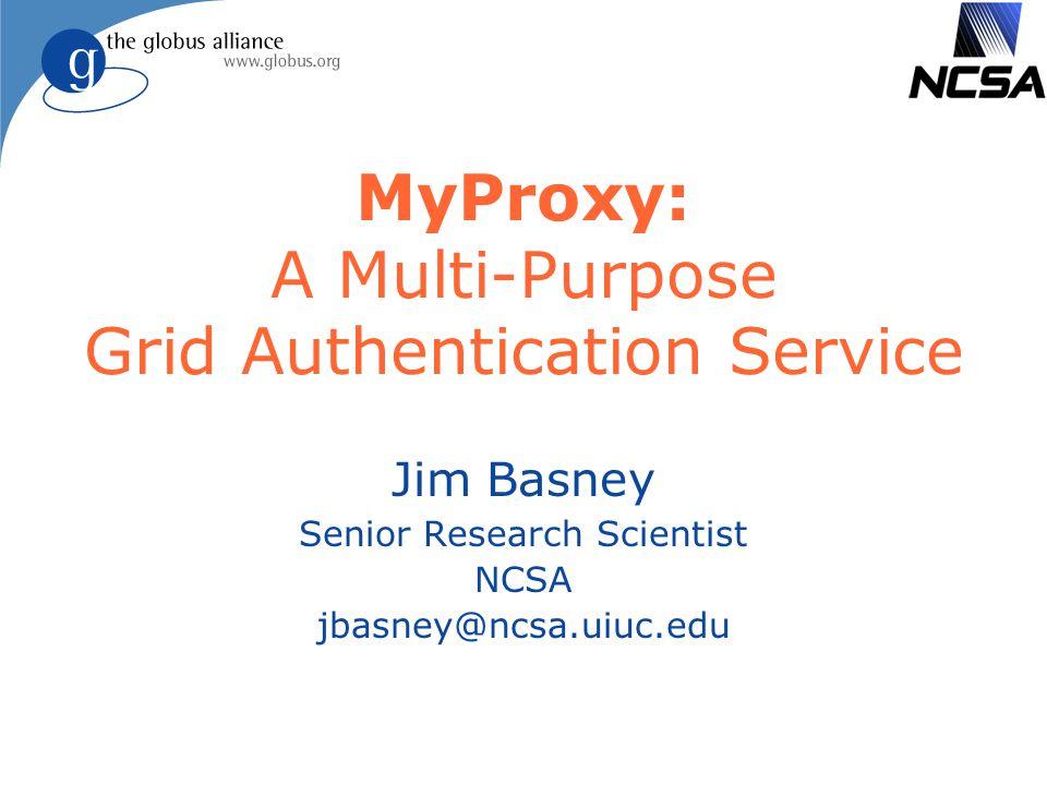 MyProxy: A Multi-Purpose Grid Authentication Service Jim Basney Senior Research Scientist NCSA jbasney@ncsa.uiuc.edu