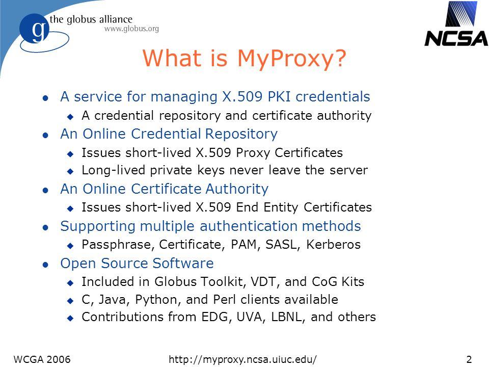 WCGA 2006http://myproxy.ncsa.uiuc.edu/23 Trusted Portal Browser Portal User DB cert key Grid Service X.509 password username TLS handshake MyProxy X.509 cert key cert cert request username