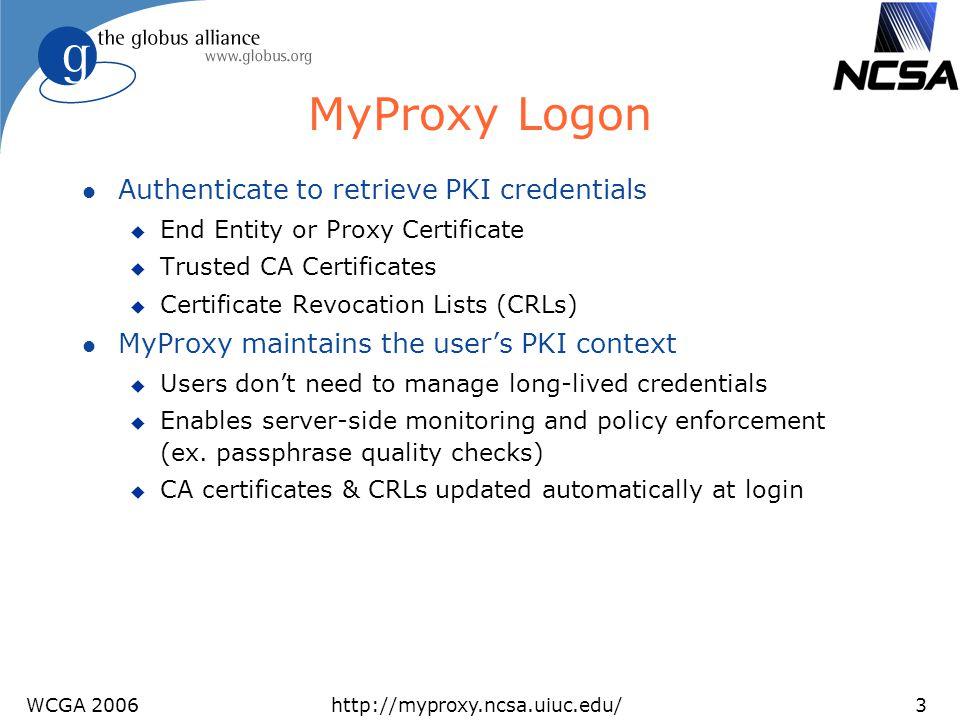 WCGA 2006http://myproxy.ncsa.uiuc.edu/4 MyProxy Authentication l Key Passphrase l X.509 Certificate u Used for credential renewal l Pluggable Authentication Modules (PAM) u Kerberos password u One Time Password (OTP) u Lightweight Directory Access Protocol (LDAP) password l Simple Authentication and Security Layer (SASL) u Kerberos ticket (SASL GSSAPI)