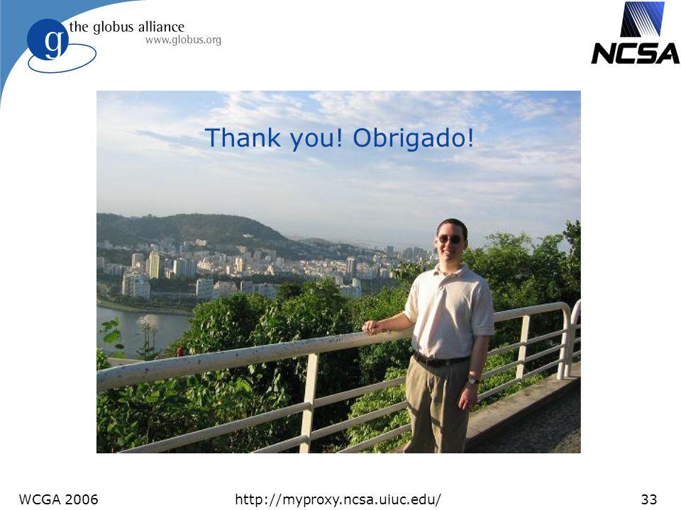 WCGA 2006http://myproxy.ncsa.uiuc.edu/33 Thank you! Obrigado!