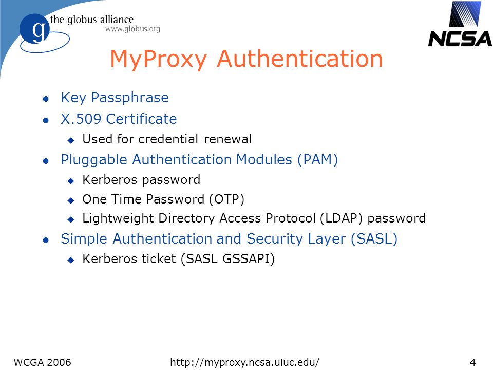 WCGA 2006http://myproxy.ncsa.uiuc.edu/5 MyProxy Online Certificate Authority l Issues short-lived X.509 End Entity Certificates u Leverages MyProxy authentication mechanisms u Compatible with existing MyProxy clients l Ties in to site authentication and accounting u Using PAM and/or Kerberos authentication u Map username to certificate subject via gridmap file or LDAP query l Avoid need for long-lived user keys l Server can function as both CA and repository u Issues certificate if no credentials for user are stored