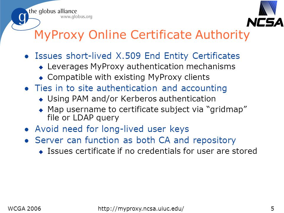 WCGA 2006http://myproxy.ncsa.uiuc.edu/5 MyProxy Online Certificate Authority l Issues short-lived X.509 End Entity Certificates u Leverages MyProxy au