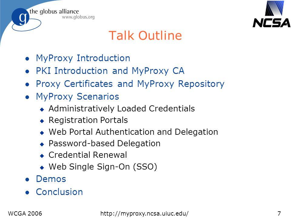 WCGA 2006http://myproxy.ncsa.uiuc.edu/7 Talk Outline l MyProxy Introduction l PKI Introduction and MyProxy CA l Proxy Certificates and MyProxy Reposit
