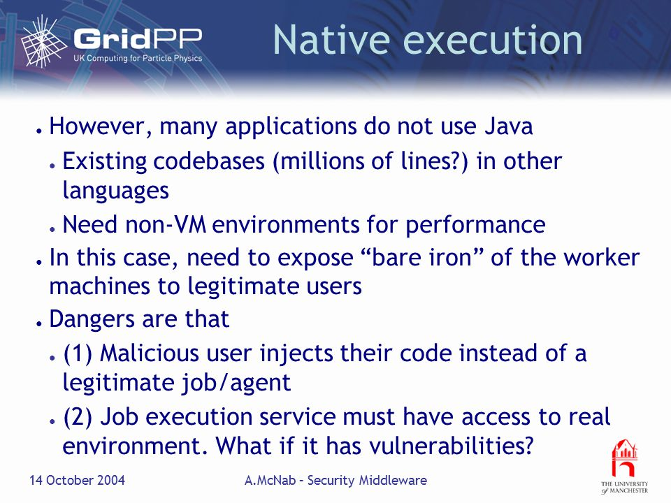 14 October 2004A.McNab – Security Middleware Native execution ● However, many applications do not use Java ● Existing codebases (millions of lines ) in other languages ● Need non-VM environments for performance ● In this case, need to expose bare iron of the worker machines to legitimate users ● Dangers are that ● (1) Malicious user injects their code instead of a legitimate job/agent ● (2) Job execution service must have access to real environment.