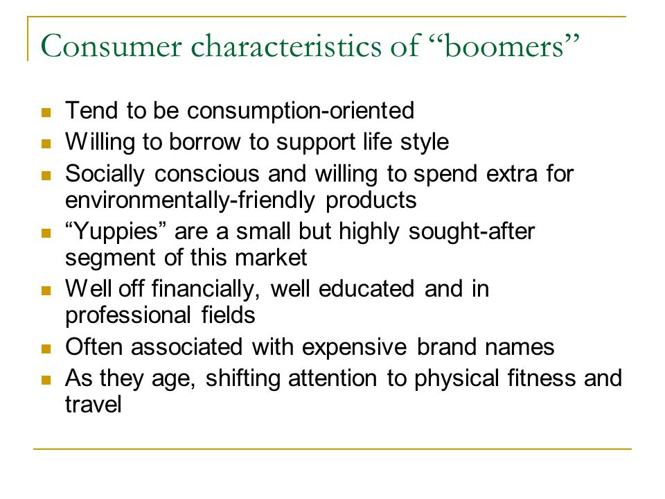 "Consumer characteristics of ""boomers"" Tend to be consumption-oriented Willing to borrow to support life style Socially conscious and willing to spend"