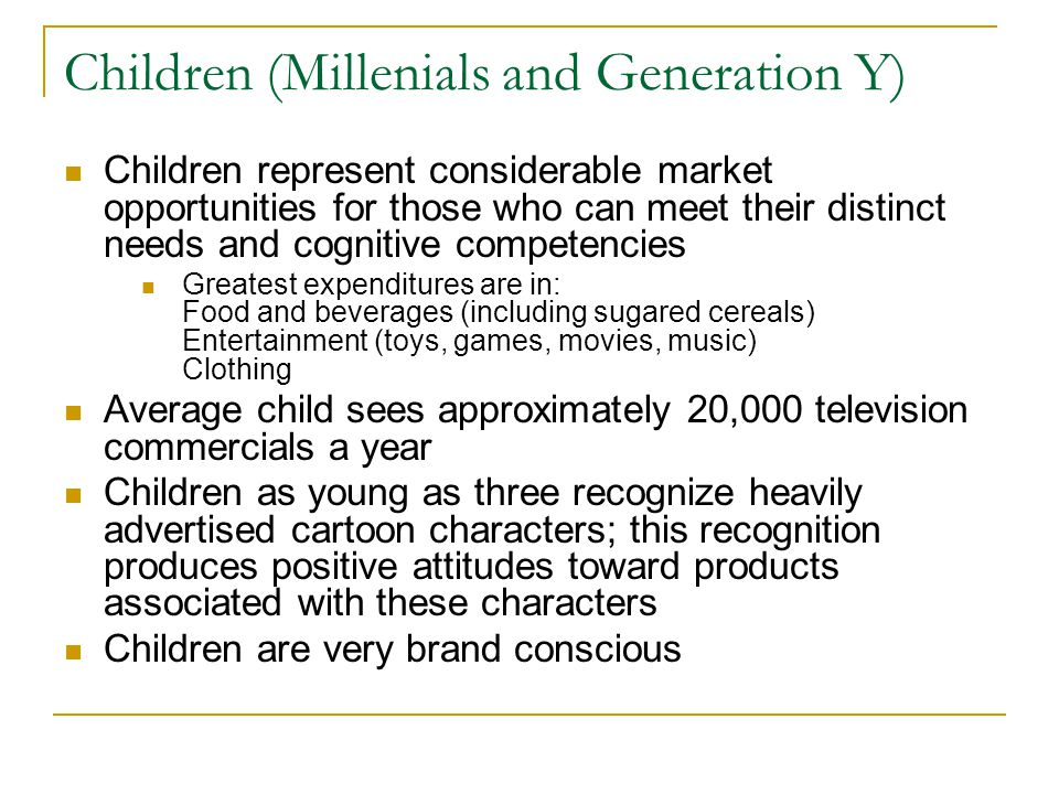 Children (Millenials and Generation Y) Children represent considerable market opportunities for those who can meet their distinct needs and cognitive