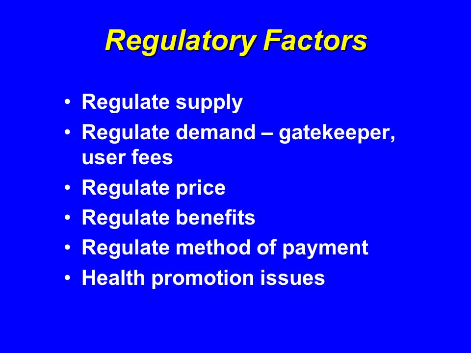 Regulatory Factors Regulate supply Regulate demand – gatekeeper, user fees Regulate price Regulate benefits Regulate method of payment Health promotion issues