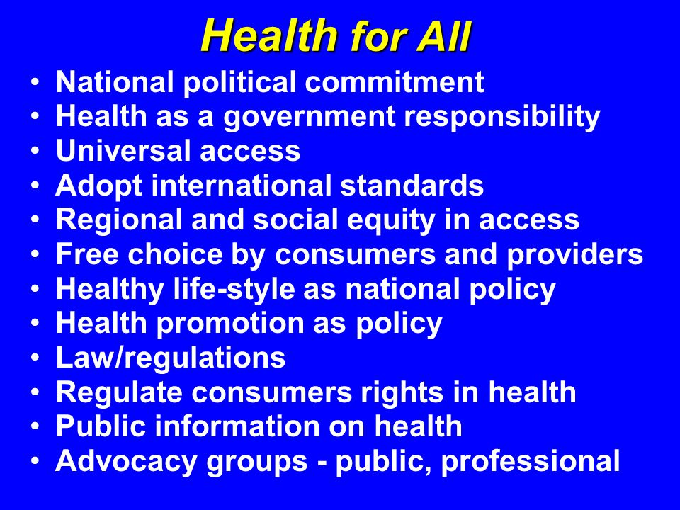 Health for All National political commitment Health as a government responsibility Universal access Adopt international standards Regional and social equity in access Free choice by consumers and providers Healthy life-style as national policy Health promotion as policy Law/regulations Regulate consumers rights in health Public information on health Advocacy groups - public, professional