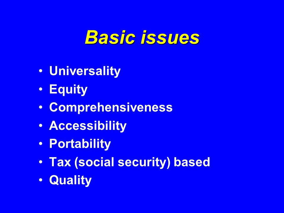 Basic issues Universality Equity Comprehensiveness Accessibility Portability Tax (social security) based Quality