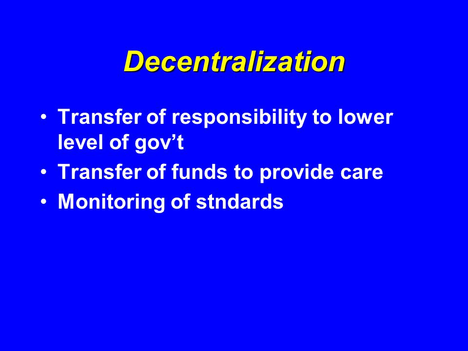Decentralization Transfer of responsibility to lower level of gov't Transfer of funds to provide care Monitoring of stndards