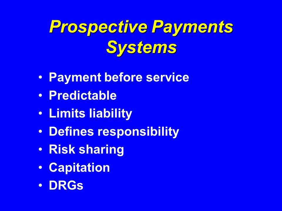 Prospective Payments Systems Payment before service Predictable Limits liability Defines responsibility Risk sharing Capitation DRGs