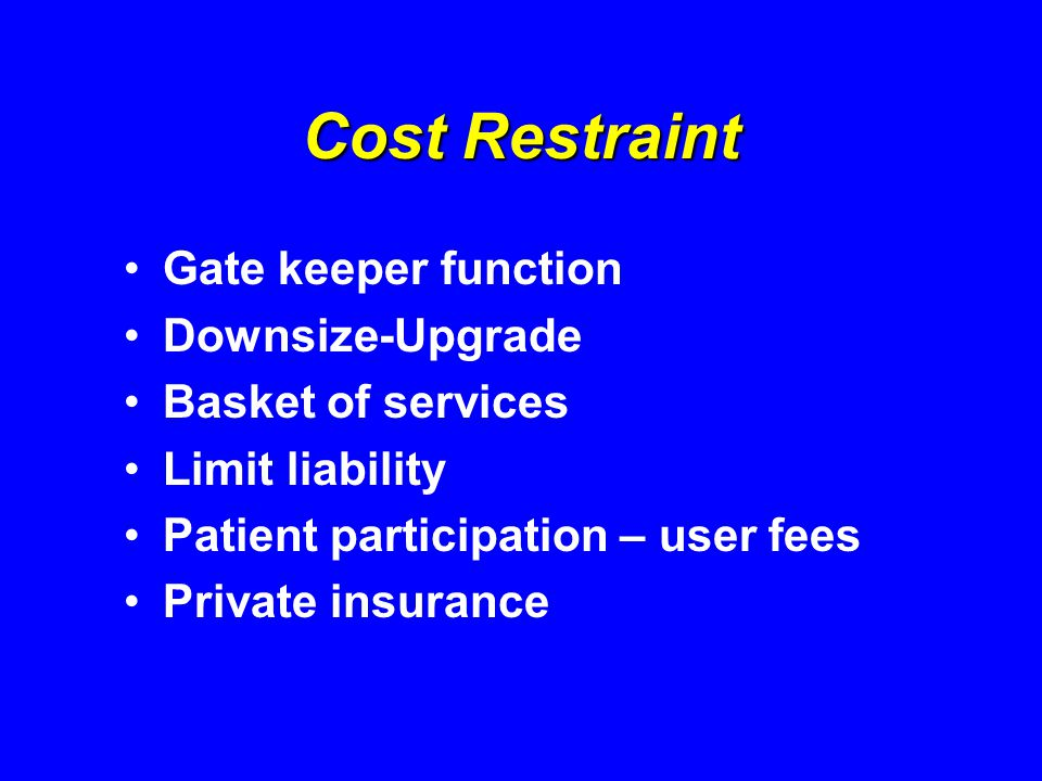 Cost Restraint Gate keeper function Downsize-Upgrade Basket of services Limit liability Patient participation – user fees Private insurance