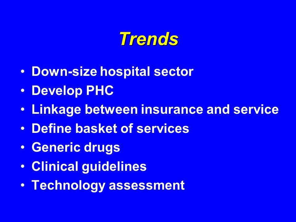 Trends Down-size hospital sector Develop PHC Linkage between insurance and service Define basket of services Generic drugs Clinical guidelines Technology assessment