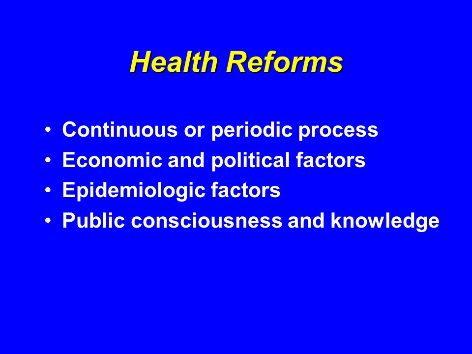 Health Reforms Continuous or periodic process Economic and political factors Epidemiologic factors Public consciousness and knowledge