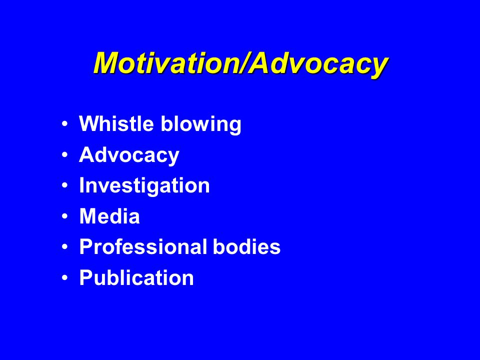 Motivation/Advocacy Whistle blowing Advocacy Investigation Media Professional bodies Publication