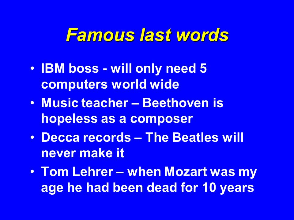 Famous last words IBM boss - will only need 5 computers world wide Music teacher – Beethoven is hopeless as a composer Decca records – The Beatles will never make it Tom Lehrer – when Mozart was my age he had been dead for 10 years
