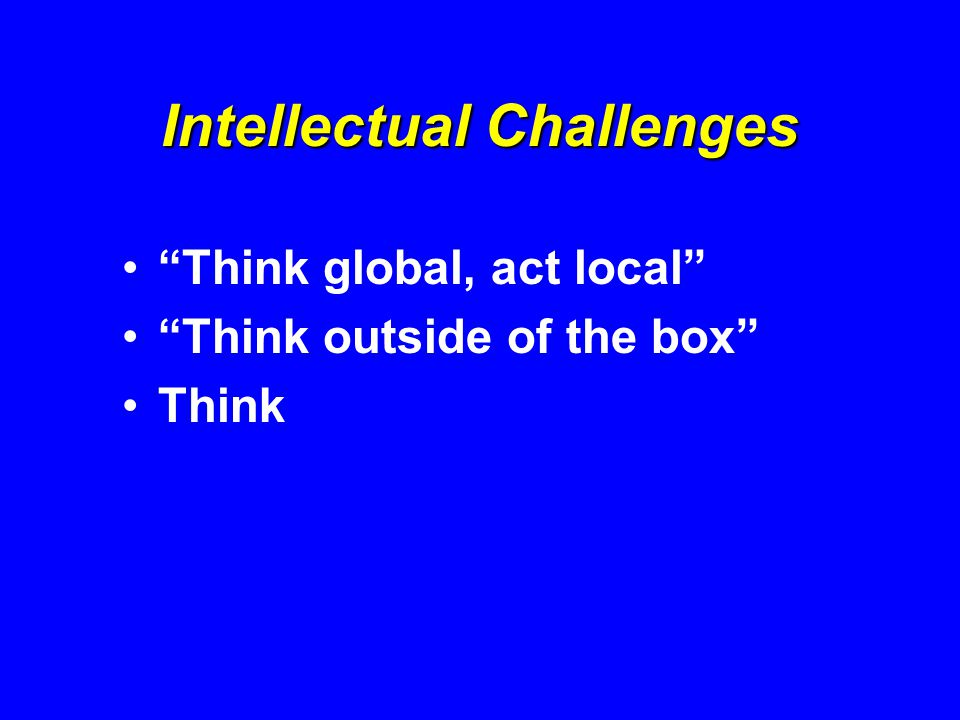 Intellectual Challenges Think global, act local Think outside of the box Think
