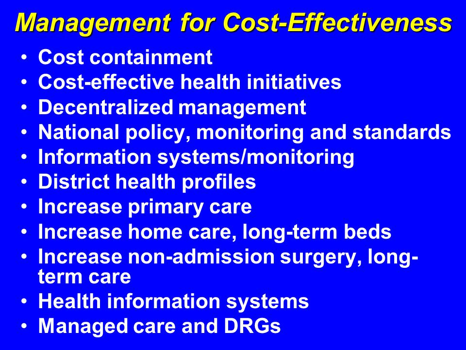 Management for Cost-Effectiveness Cost containment Cost-effective health initiatives Decentralized management National policy, monitoring and standards Information systems/monitoring District health profiles Increase primary care Increase home care, long-term beds Increase non-admission surgery, long- term care Health information systems Managed care and DRGs