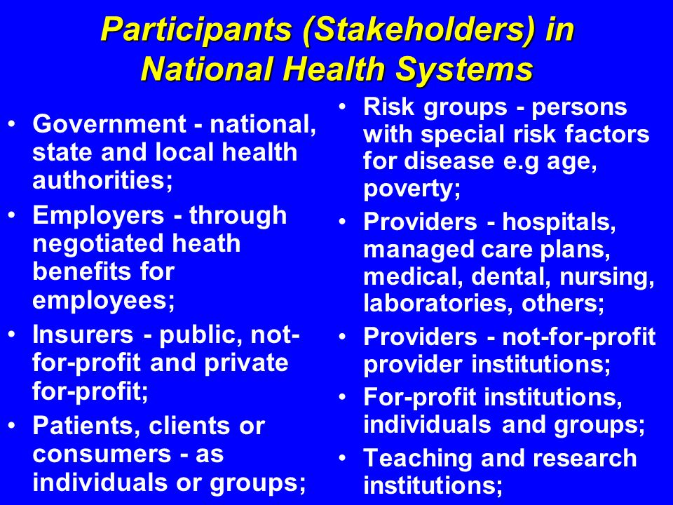 Participants (Stakeholders) in National Health Systems Government - national, state and local health authorities; Employers - through negotiated heath benefits for employees; Insurers - public, not- for-profit and private for-profit; Patients, clients or consumers - as individuals or groups; Risk groups - persons with special risk factors for disease e.g age, poverty; Providers - hospitals, managed care plans, medical, dental, nursing, laboratories, others; Providers - not-for-profit provider institutions; For-profit institutions, individuals and groups; Teaching and research institutions;