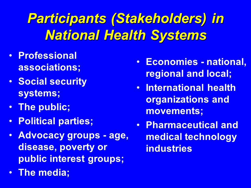 Participants (Stakeholders) in National Health Systems Professional associations; Social security systems; The public; Political parties; Advocacy groups - age, disease, poverty or public interest groups; The media; Economies - national, regional and local; International health organizations and movements; Pharmaceutical and medical technology industries