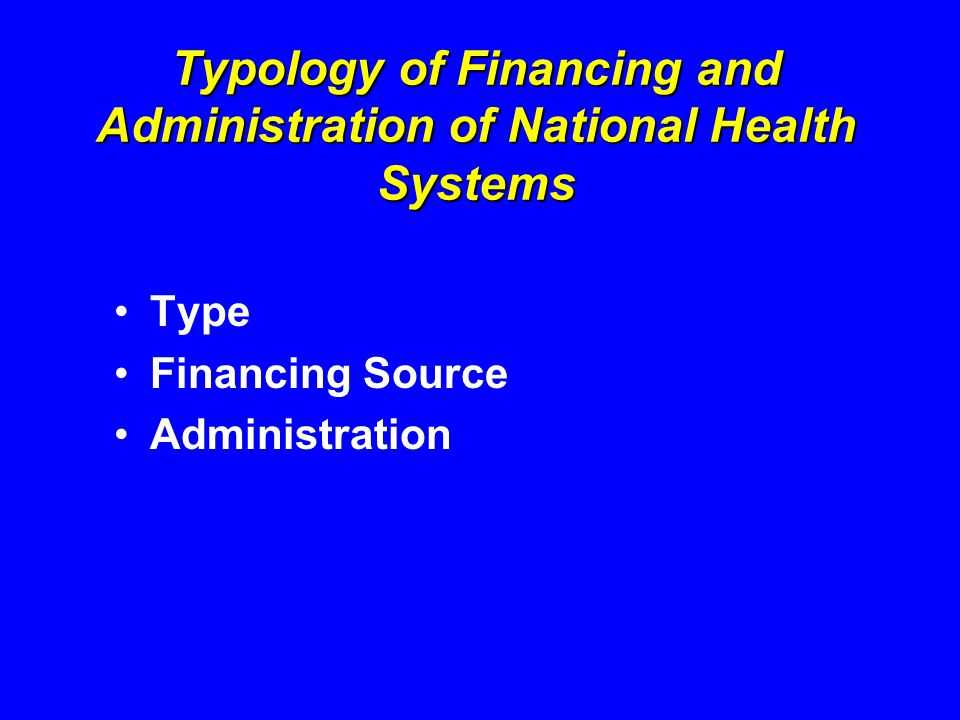 Typology of Financing and Administration of National Health Systems Type Financing Source Administration