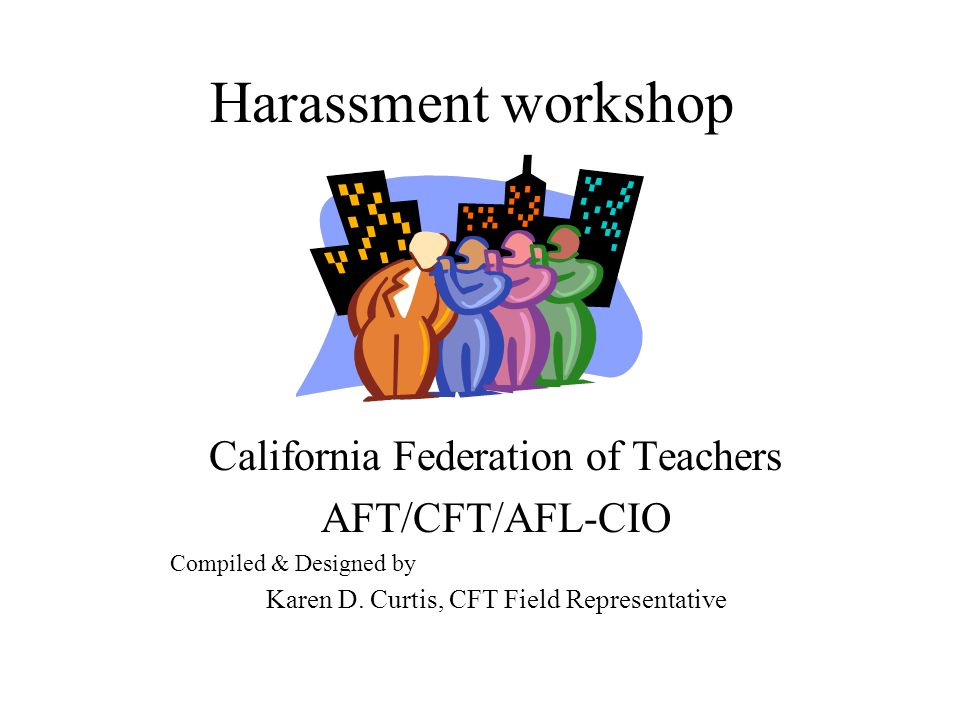 Harassment workshop California Federation of Teachers AFT/CFT/AFL-CIO Compiled & Designed by Karen D. Curtis, CFT Field Representative